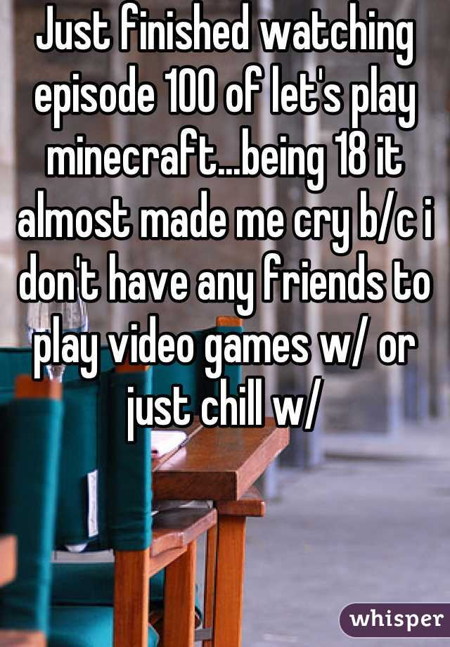 Just finished watching episode 100 of let's play minecraft...being 18 it almost made me cry b/c i don't have any friends to play video games w/ or just chill w/