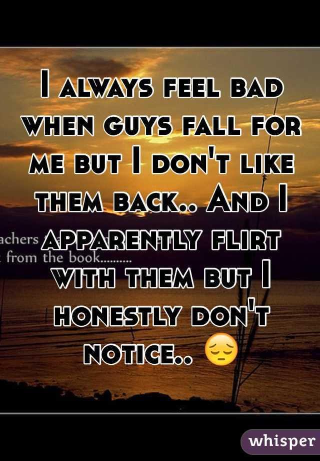 I always feel bad when guys fall for me but I don't like them back.. And I apparently flirt with them but I honestly don't notice.. 😔