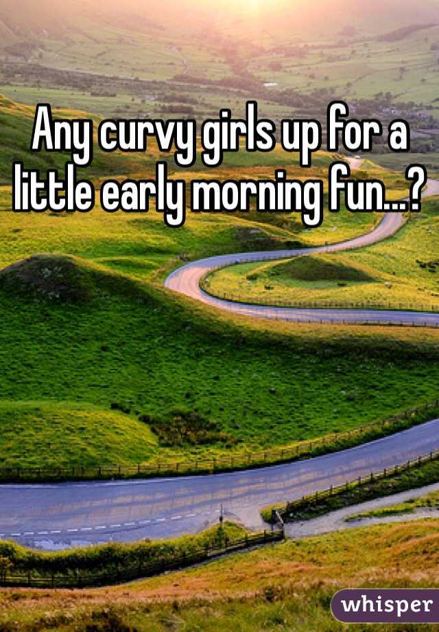 Any curvy girls up for a little early morning fun...?