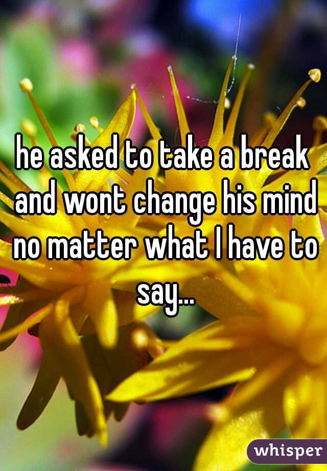 he asked to take a break and wont change his mind no matter what I have to say...