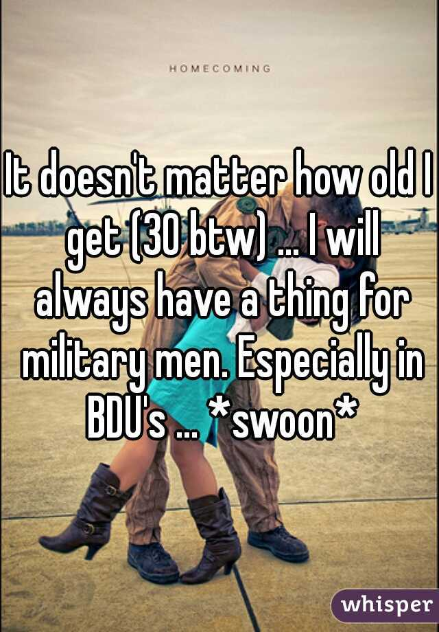 It doesn't matter how old I get (30 btw) ... I will always have a thing for military men. Especially in BDU's ... *swoon*
