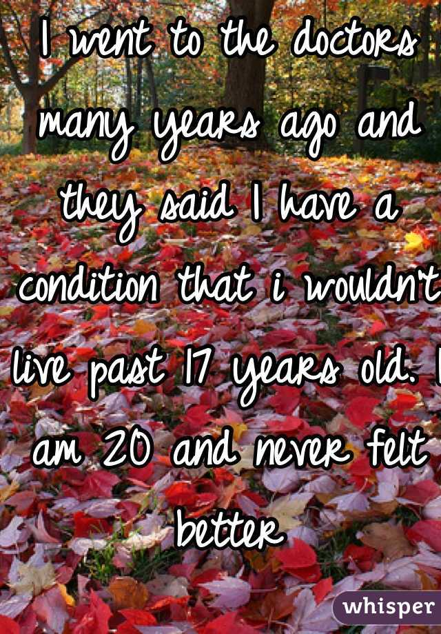 I went to the doctors many years ago and they said I have a condition that i wouldn't live past 17 years old. I am 20 and never felt better