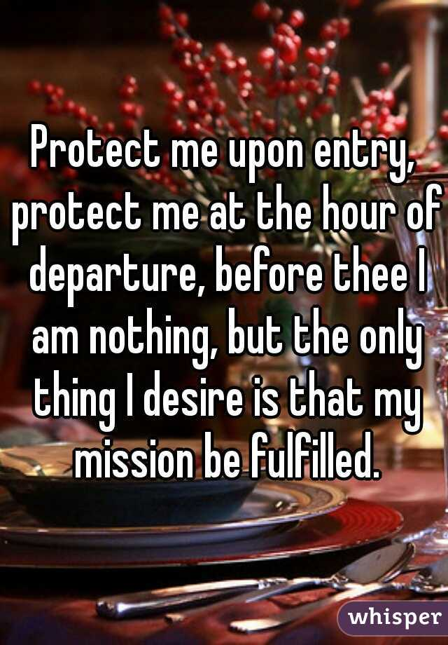 Protect me upon entry, protect me at the hour of departure, before thee I am nothing, but the only thing I desire is that my mission be fulfilled.