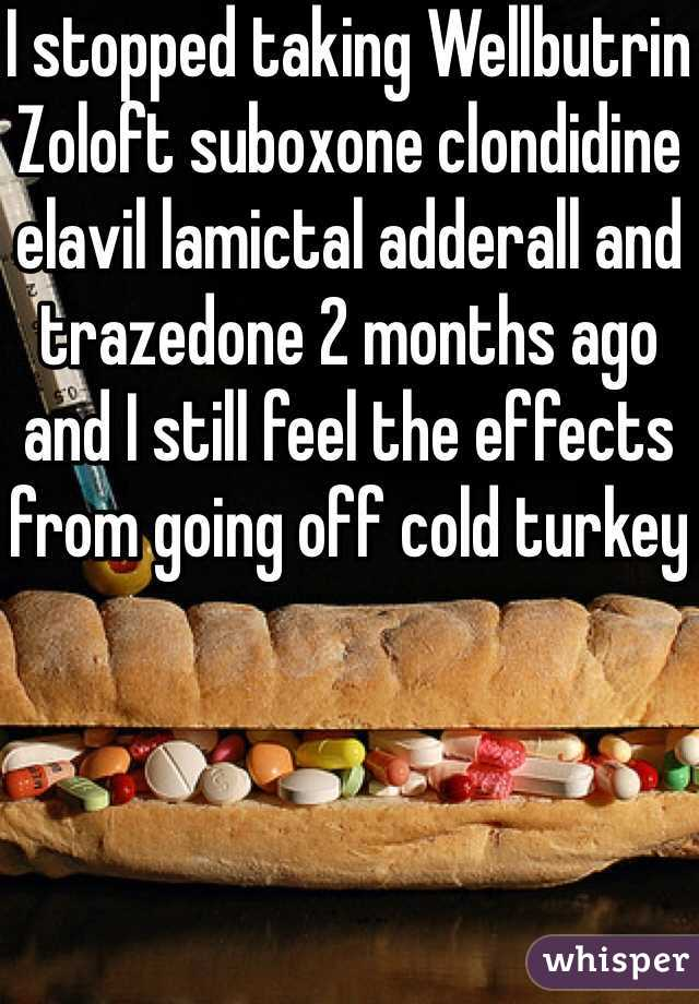 I stopped taking Wellbutrin Zoloft suboxone clondidine elavil lamictal adderall and trazedone 2 months ago and I still feel the effects from going off cold turkey