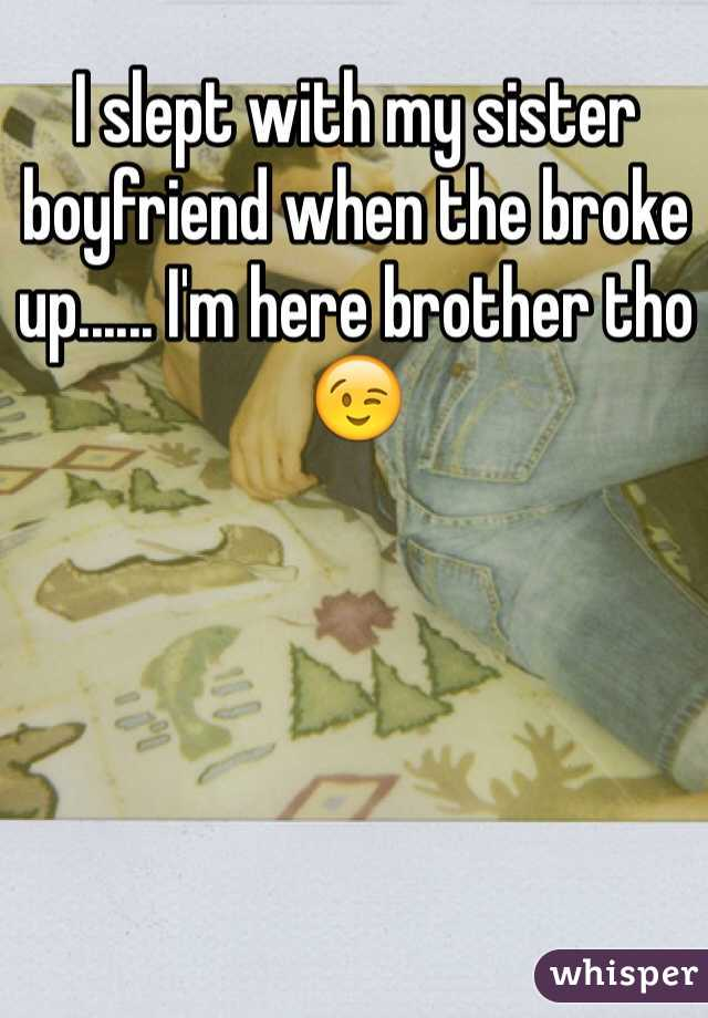 I slept with my sister boyfriend when the broke up...... I'm here brother tho 😉