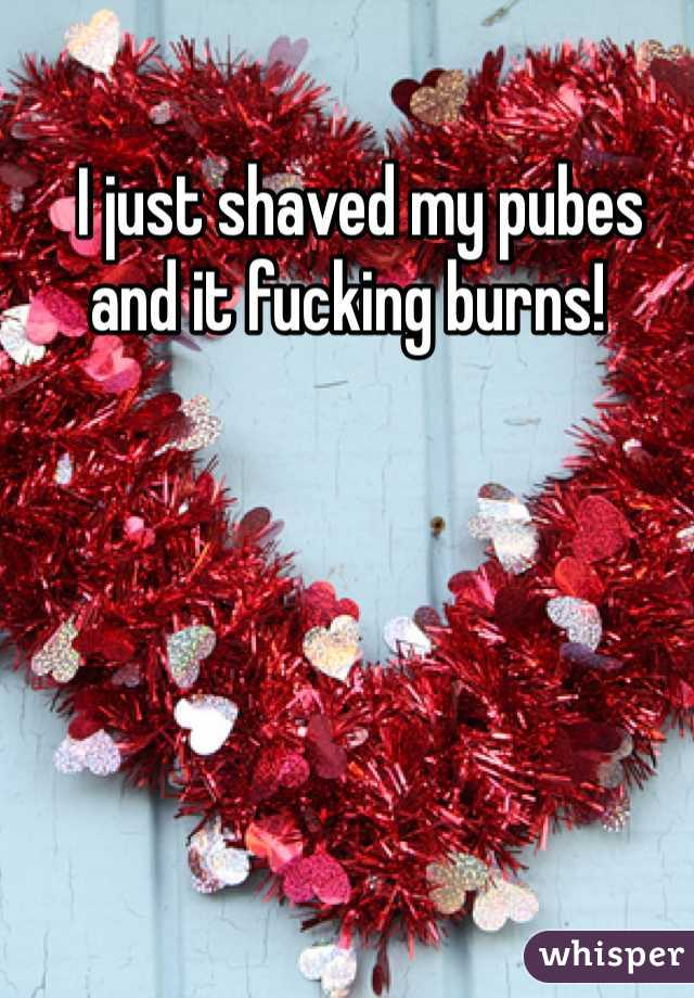 I just shaved my pubes and it fucking burns!