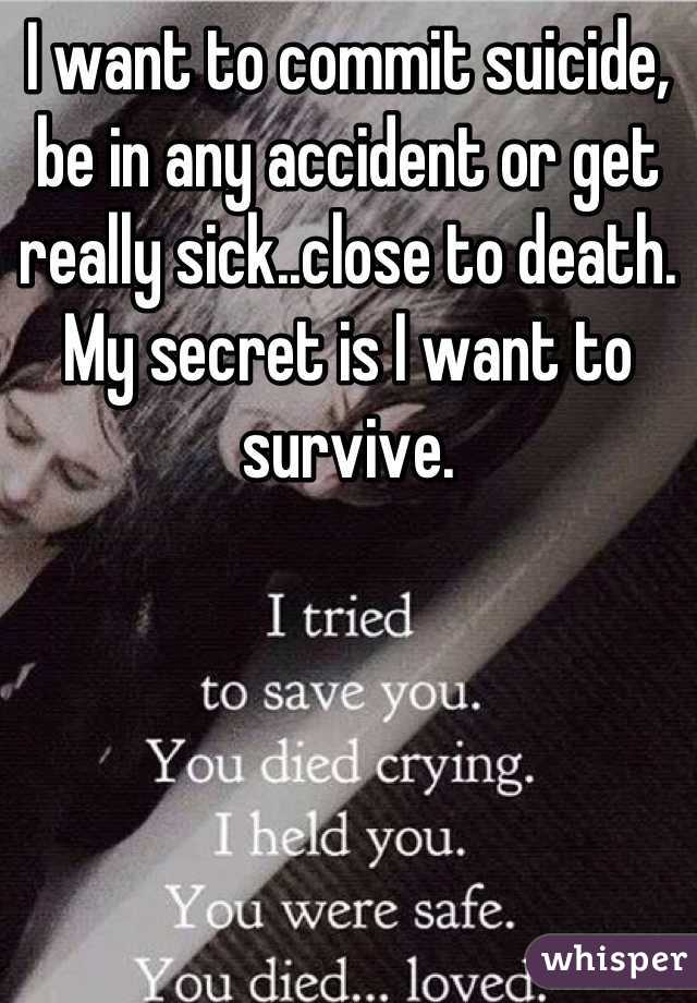 I want to commit suicide, be in any accident or get really sick..close to death. My secret is I want to survive.