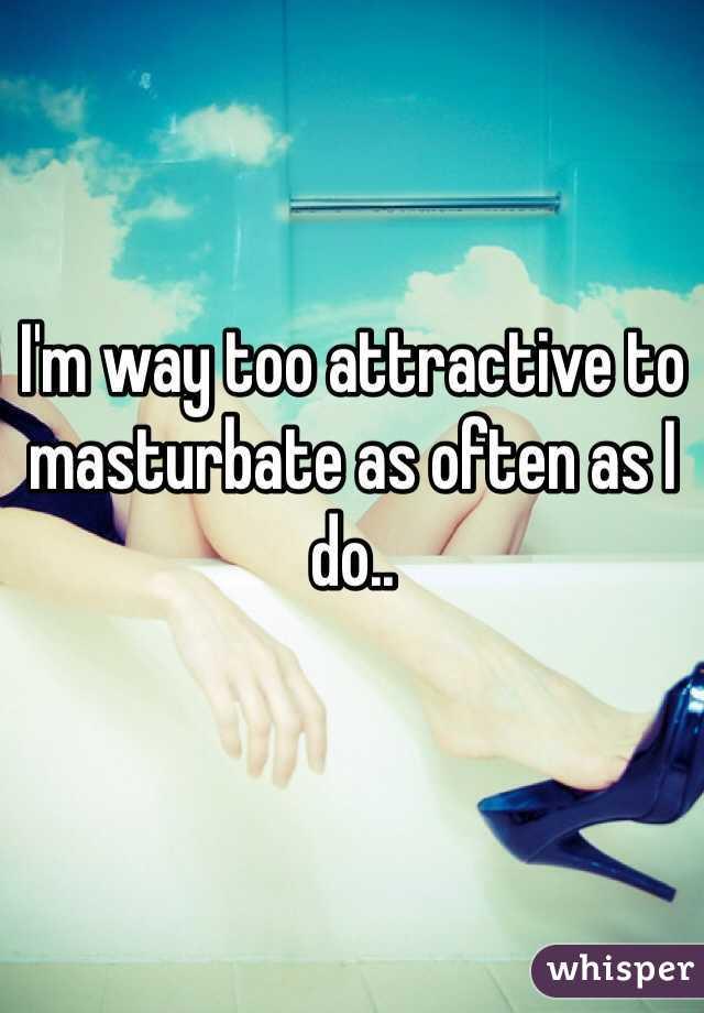 I'm way too attractive to masturbate as often as I do..