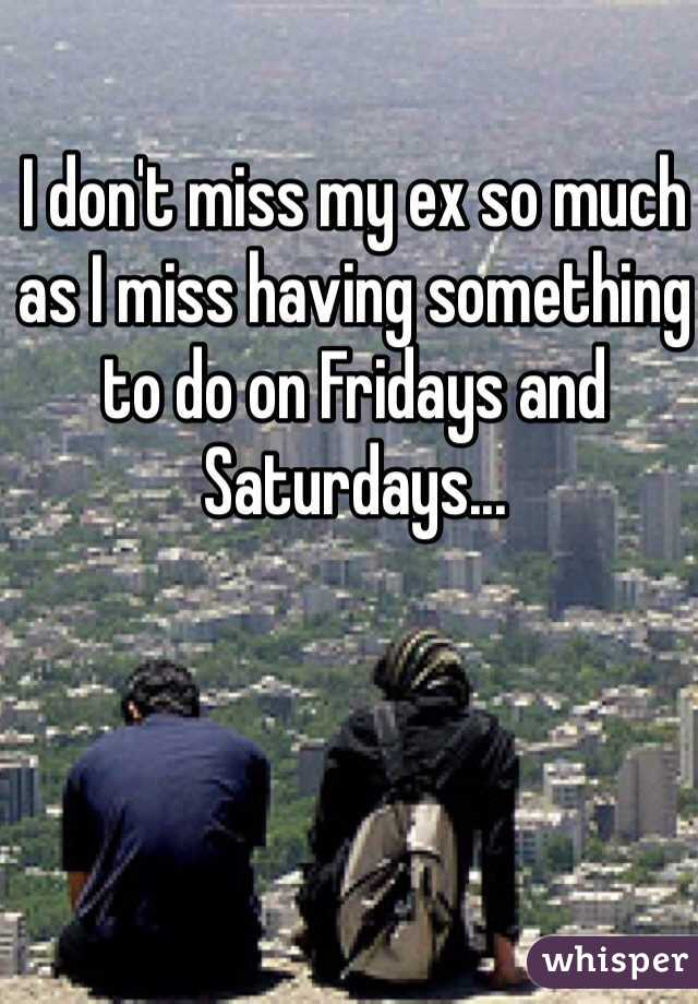 I don't miss my ex so much as I miss having something to do on Fridays and Saturdays...