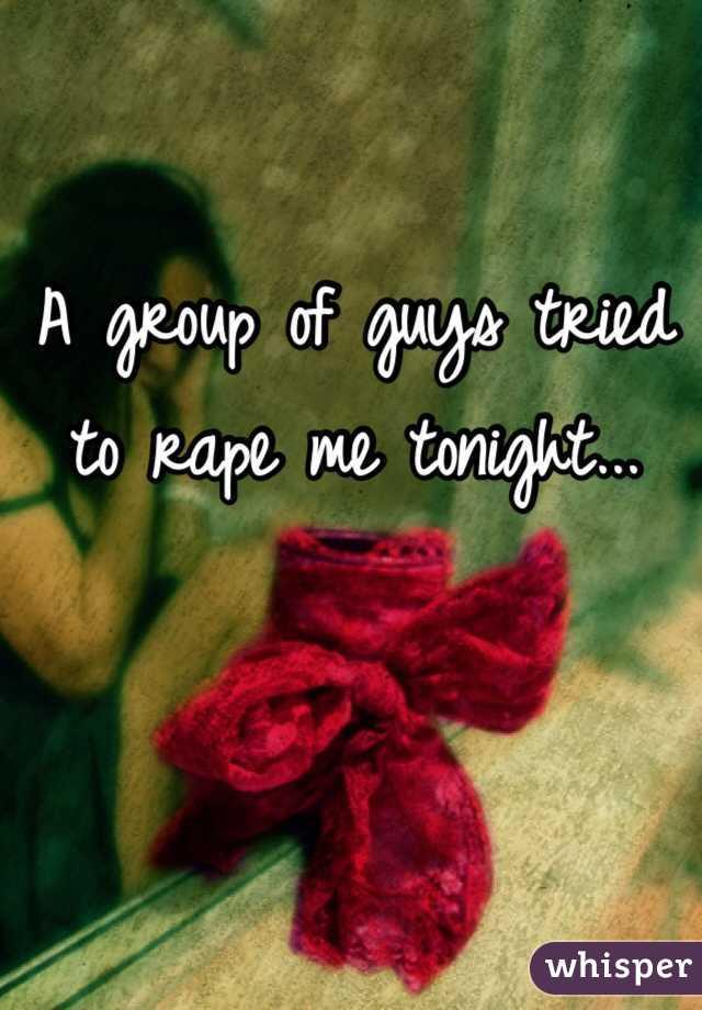 A group of guys tried to rape me tonight...