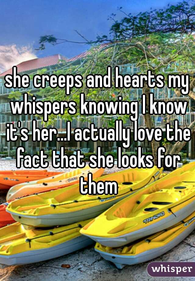 she creeps and hearts my whispers knowing I know it's her...I actually love the fact that she looks for them