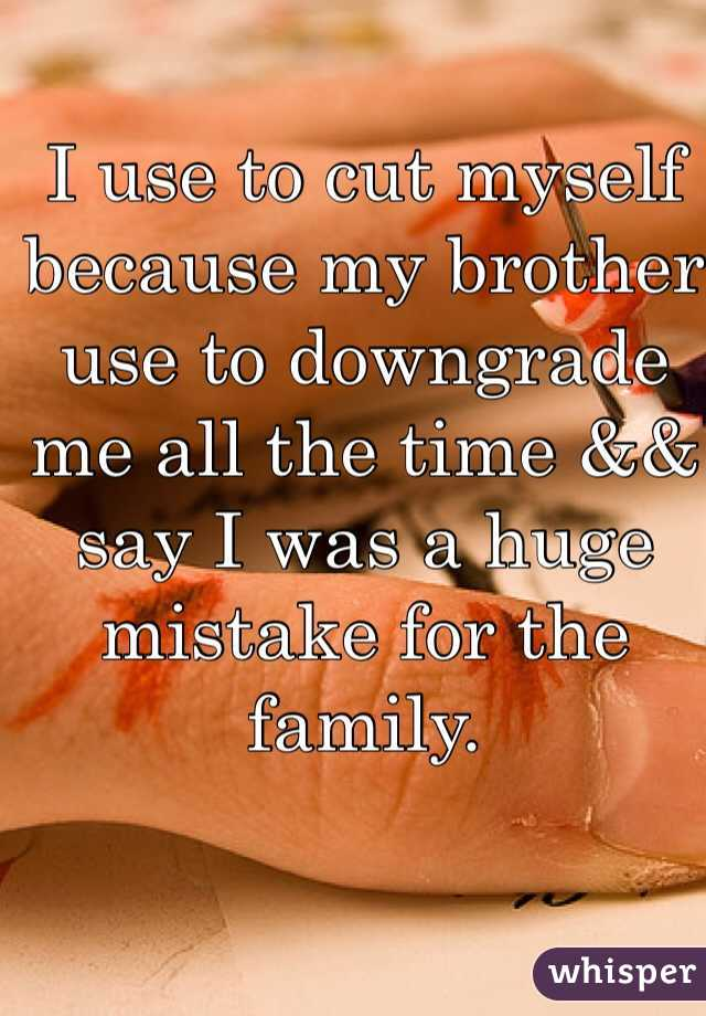 I use to cut myself because my brother use to downgrade me all the time && say I was a huge mistake for the family.