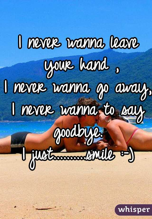 I never wanna leave your hand , I never wanna go away,  I never wanna to say goodbye.  I just..........smile :-)