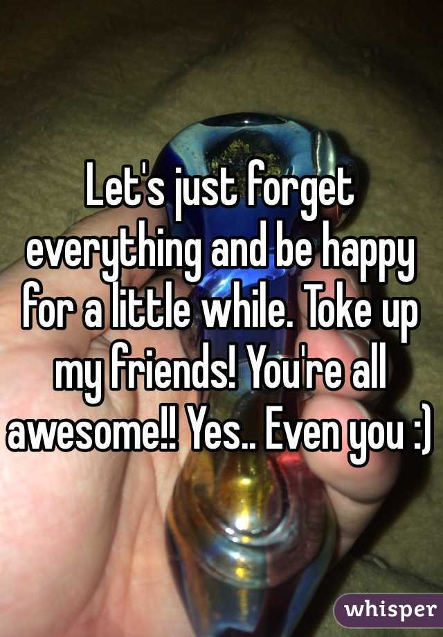 Let's just forget everything and be happy for a little while. Toke up my friends! You're all awesome!! Yes.. Even you :)