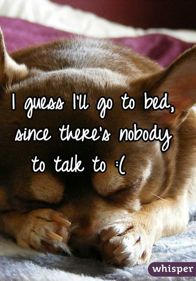 I guess I'll go to bed,  since there's nobody  to talk to :(