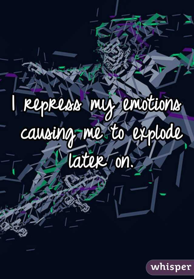 I repress my emotions causing me to explode later on.