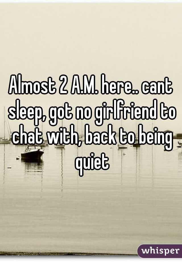 Almost 2 A.M. here.. cant sleep, got no girlfriend to chat with, back to being quiet