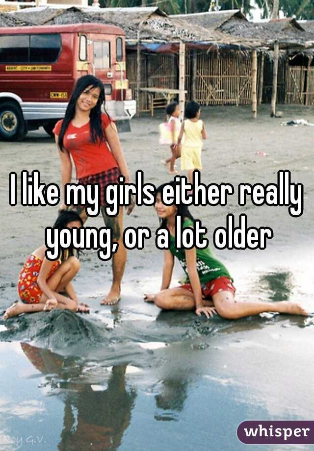 I like my girls either really young, or a lot older