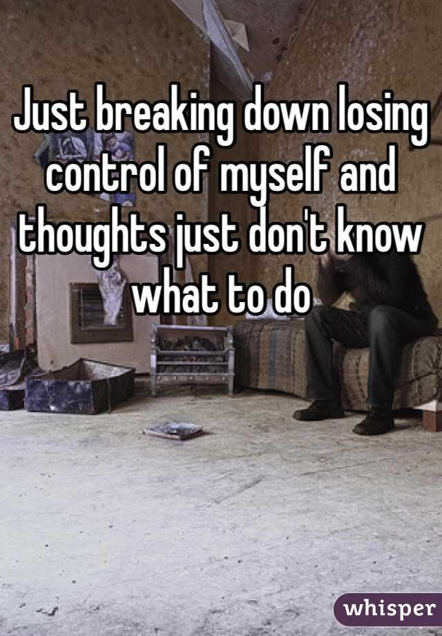 Just breaking down losing control of myself and thoughts just don't know what to do