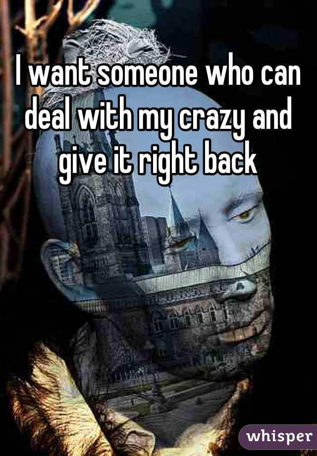I want someone who can deal with my crazy and give it right back
