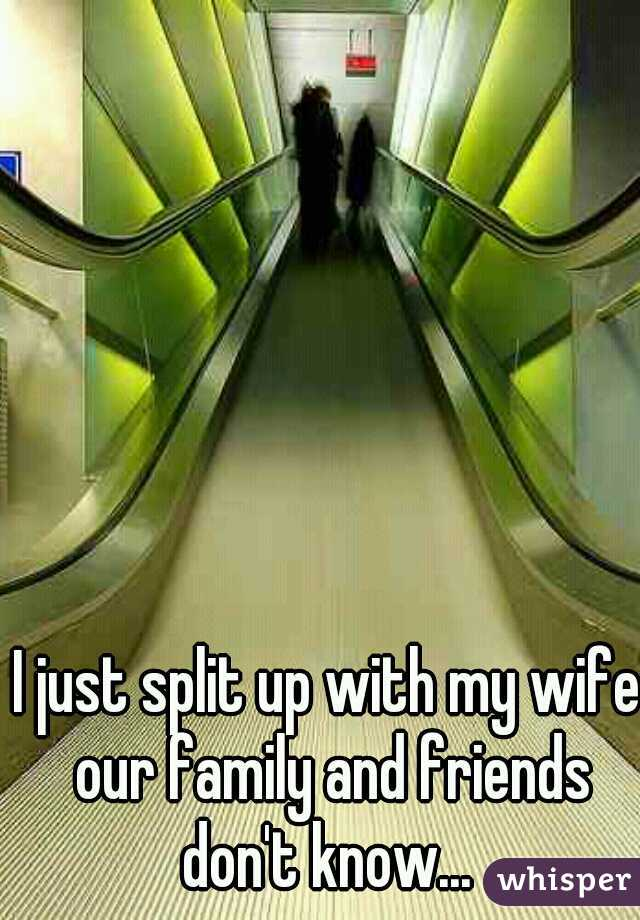 I just split up with my wife our family and friends don't know...
