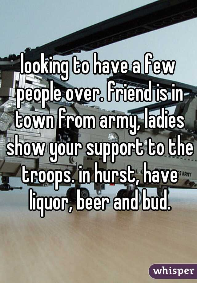 looking to have a few people over. friend is in town from army, ladies show your support to the troops. in hurst, have liquor, beer and bud.