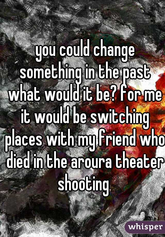 you could change something in the past what would it be? for me it would be switching places with my friend who died in the aroura theater shooting