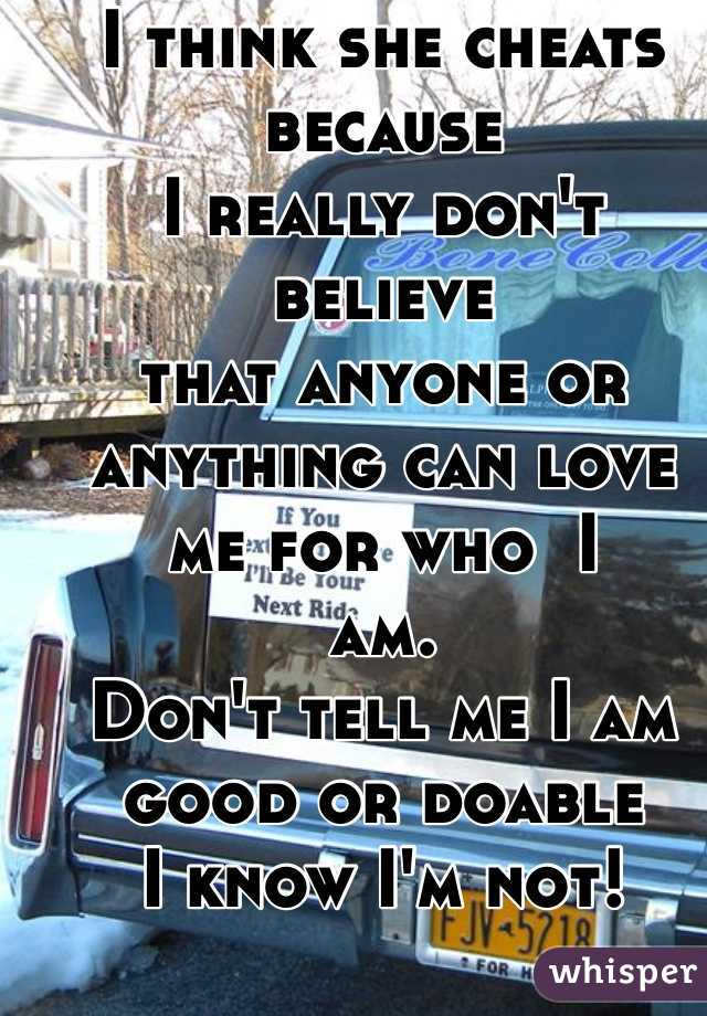 I think she cheats because I really don't believe that anyone or anything can love  me for who  I  am. Don't tell me I am good or doable I know I'm not!