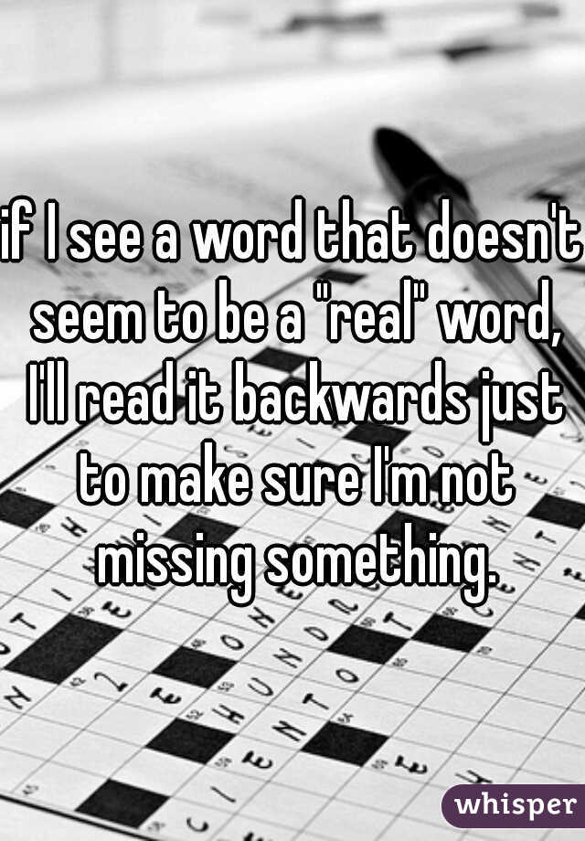 "if I see a word that doesn't seem to be a ""real"" word, I'll read it backwards just to make sure I'm not missing something."