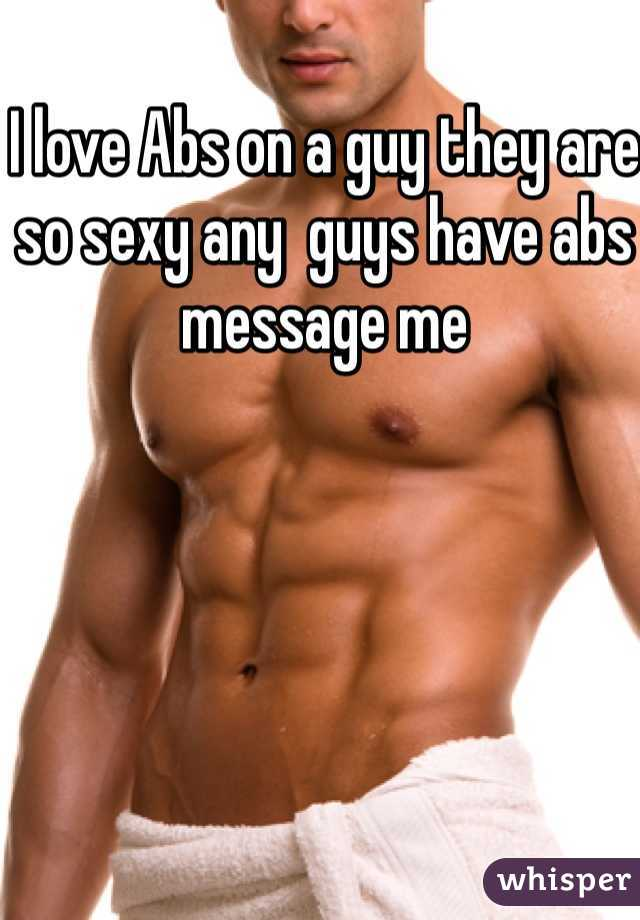 I love Abs on a guy they are so sexy any  guys have abs message me