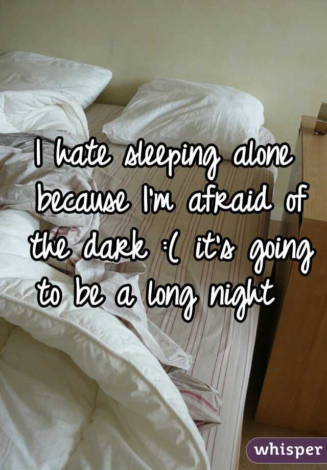 I hate sleeping alone because I'm afraid of the dark :( it's going to be a long night