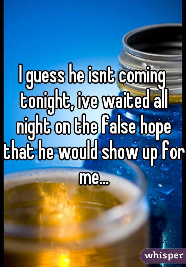 I guess he isnt coming tonight, ive waited all night on the false hope that he would show up for me...