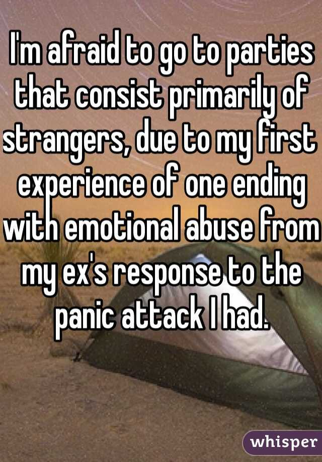 I'm afraid to go to parties that consist primarily of strangers, due to my first experience of one ending with emotional abuse from my ex's response to the panic attack I had.
