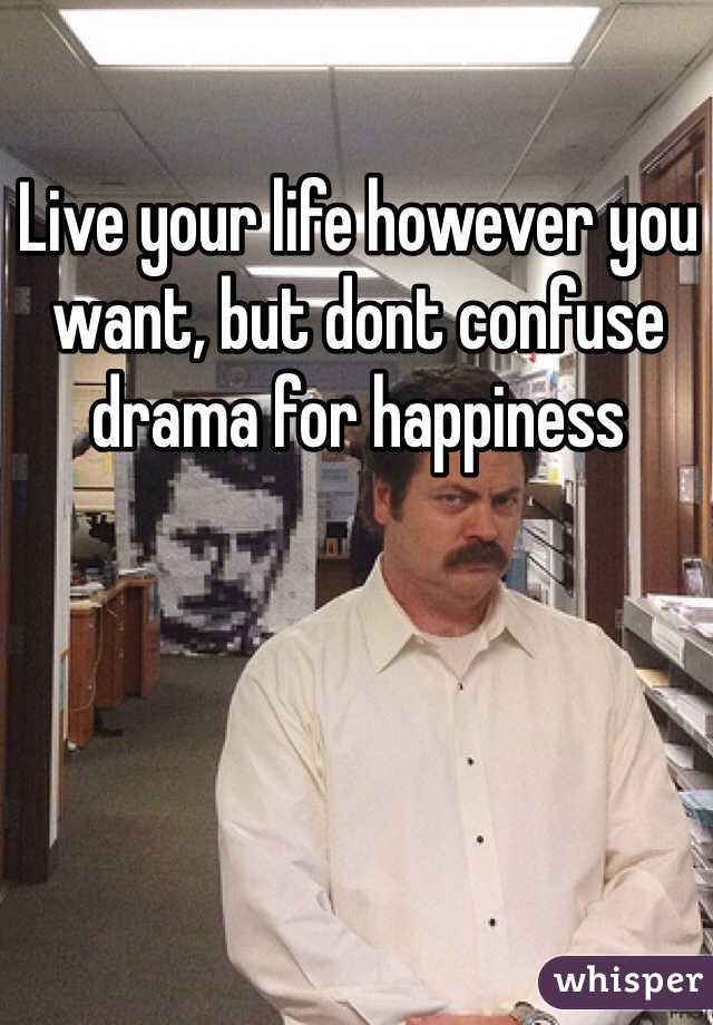 Live your life however you want, but dont confuse drama for happiness