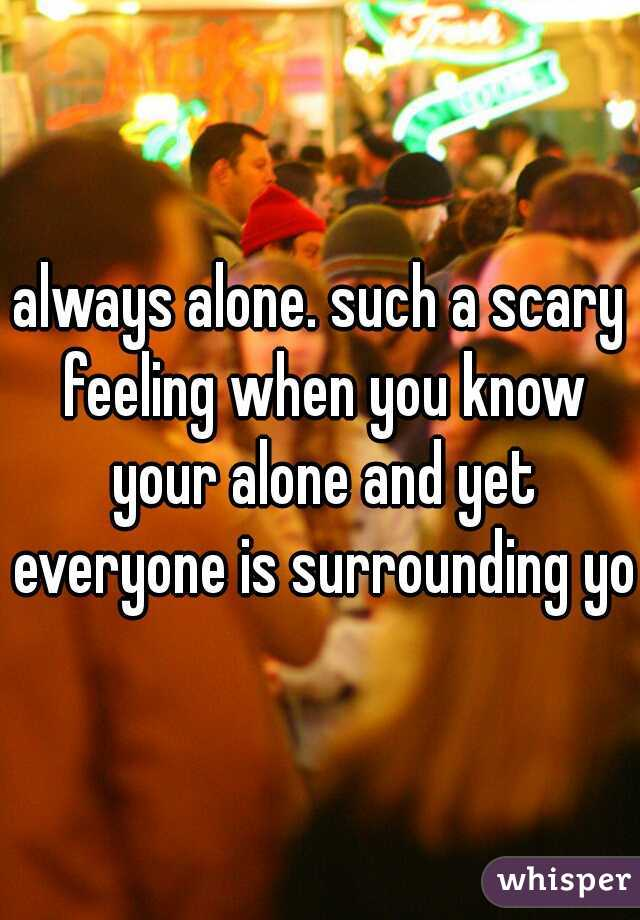 always alone. such a scary feeling when you know your alone and yet everyone is surrounding you