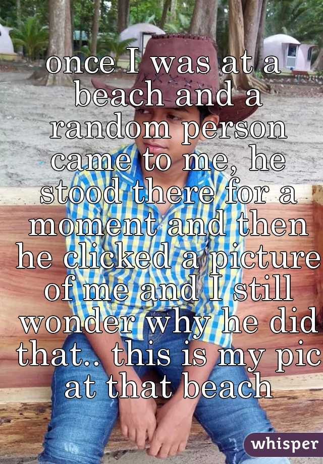 once I was at a beach and a random person came to me, he stood there for a moment and then he clicked a picture of me and I still wonder why he did that.. this is my pic at that beach
