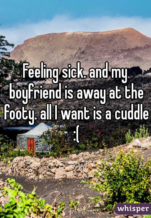 Feeling sick. and my boyfriend is away at the footy. all I want is a cuddle :(