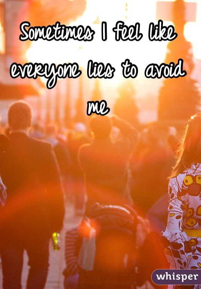 Sometimes I feel like everyone lies to avoid me
