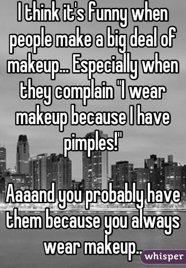"""I think it's funny when people make a big deal of makeup... Especially when they complain """"I wear makeup because I have pimples!""""  Aaaand you probably have them because you always wear makeup.. I like wearing makeup, but in my 10 years of owning makeup, I've worn it about 20 times"""