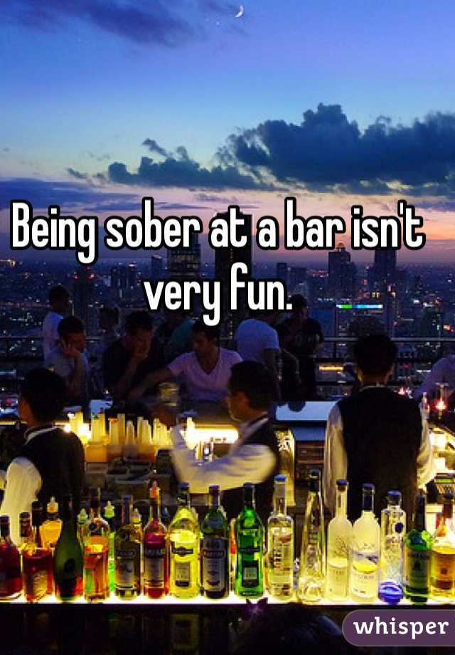Being sober at a bar isn't very fun.