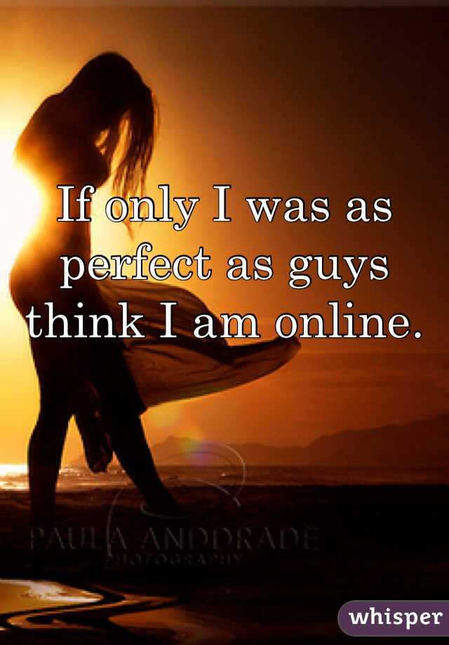 If only I was as perfect as guys think I am online.