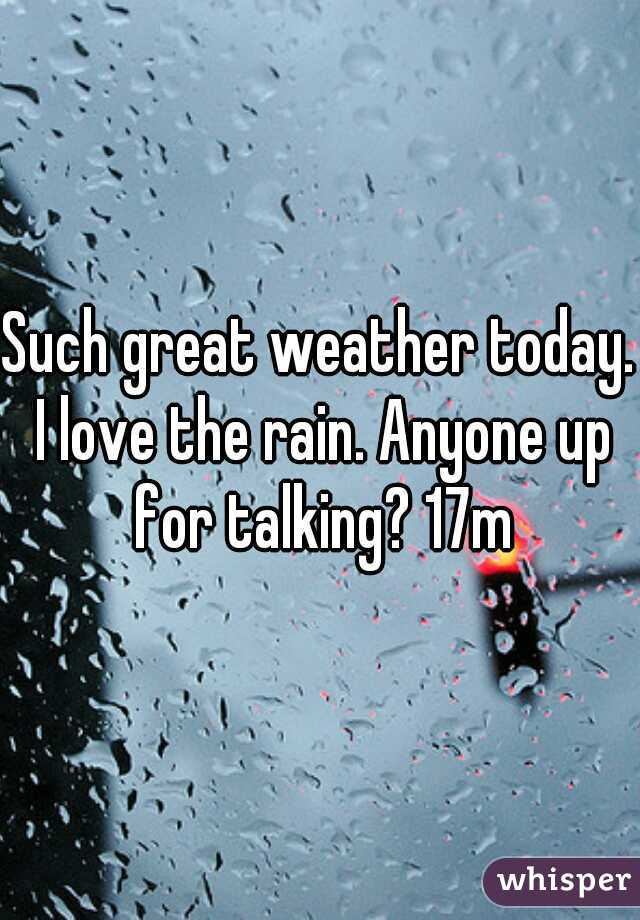 Such great weather today. I love the rain. Anyone up for talking? 17m