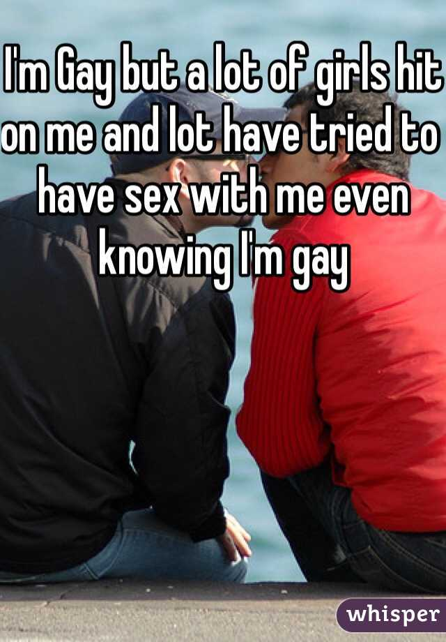 I'm Gay but a lot of girls hit on me and lot have tried to have sex with me even knowing I'm gay
