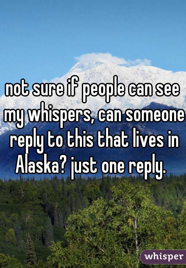 not sure if people can see my whispers, can someone reply to this that lives in Alaska? just one reply.