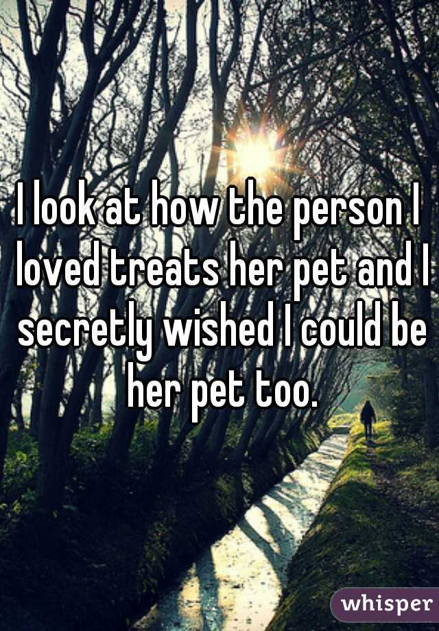 I look at how the person I loved treats her pet and I secretly wished I could be her pet too.