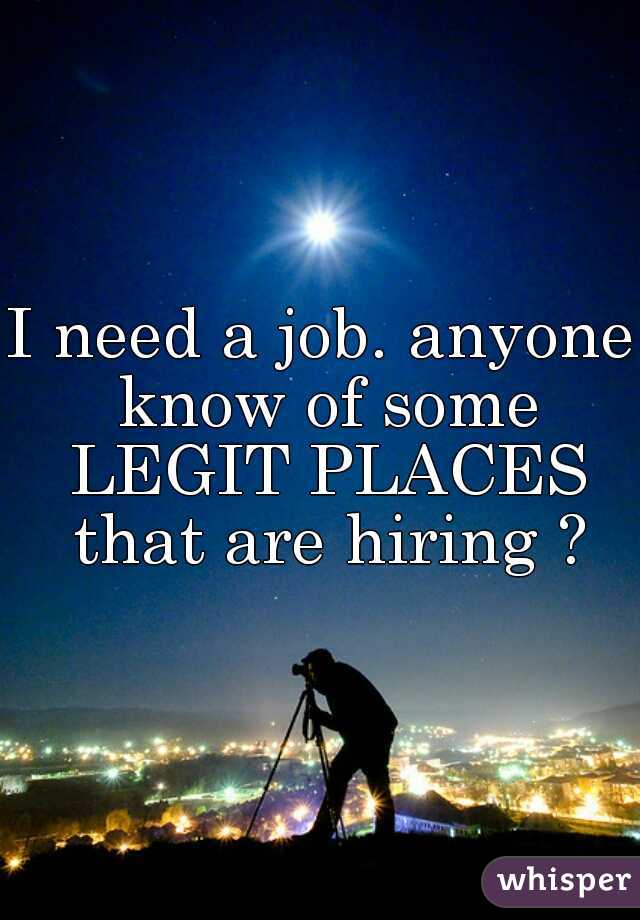 I need a job. anyone know of some LEGIT PLACES that are hiring ?