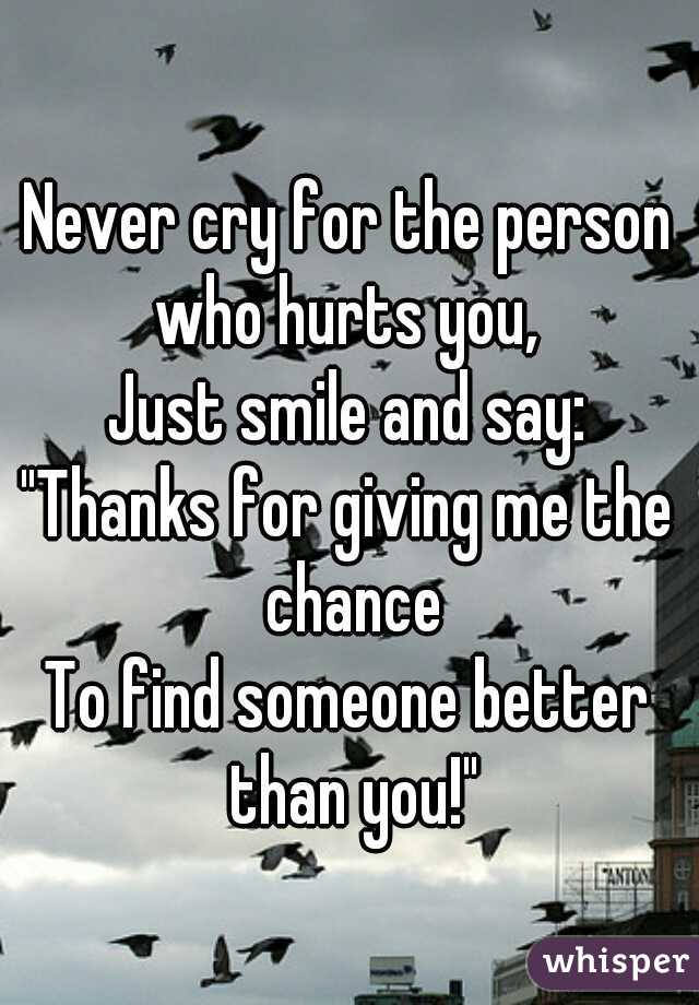 "Never cry for the person who hurts you,  Just smile and say: ""Thanks for giving me the chance To find someone better than you!"""