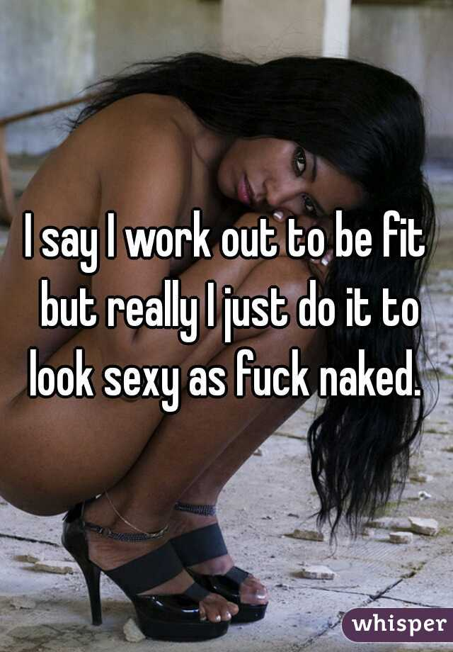 I say I work out to be fit but really I just do it to look sexy as fuck naked.