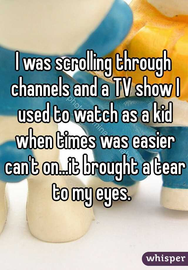 I was scrolling through channels and a TV show I used to watch as a kid when times was easier can't on...it brought a tear to my eyes.
