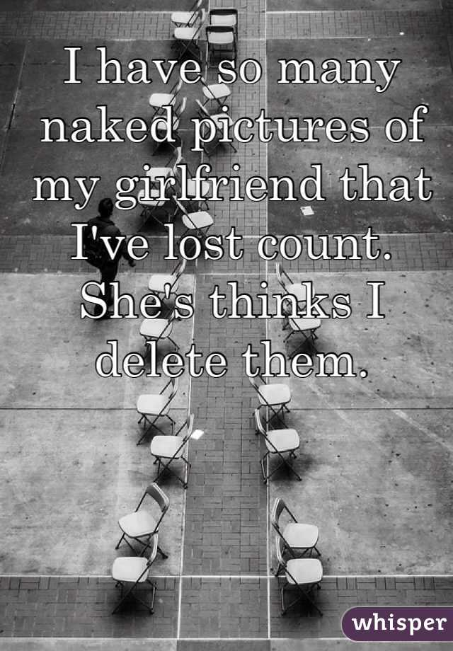 I have so many naked pictures of my girlfriend that I've lost count. She's thinks I delete them.